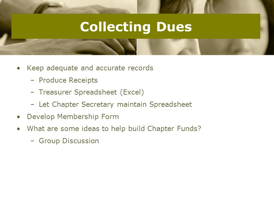 Collecting Dues Keep adequate and accurate records –Produce Receipts –Treasurer Spreadsheet (Excel) –Let Chapter Secretary maintain Spreadsheet Develop Membership Form What are some ideas to help build Chapter Funds.