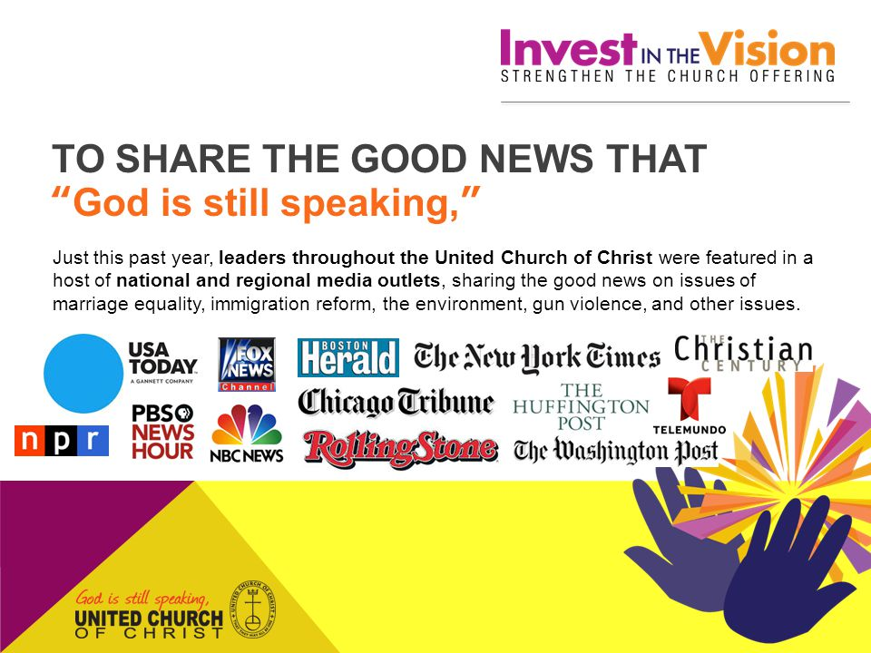 TO SHARE THE GOOD NEWS THAT God is still speaking, Just this past year, leaders throughout the United Church of Christ were featured in a host of national and regional media outlets, sharing the good news on issues of marriage equality, immigration reform, the environment, gun violence, and other issues.
