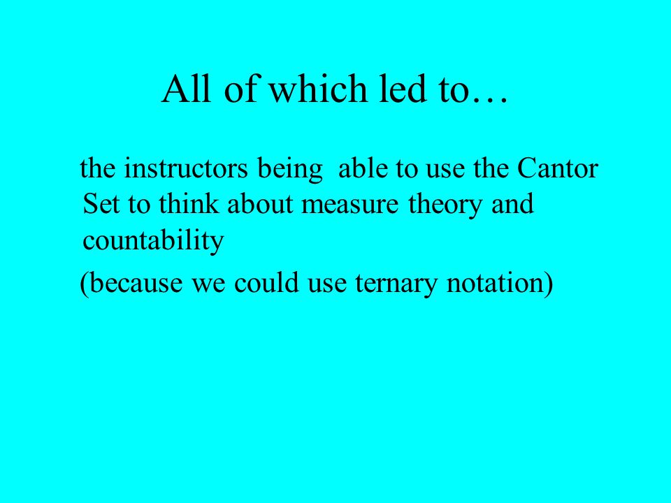 All of which led to… the instructors being able to use the Cantor Set to think about measure theory and countability (because we could use ternary notation)