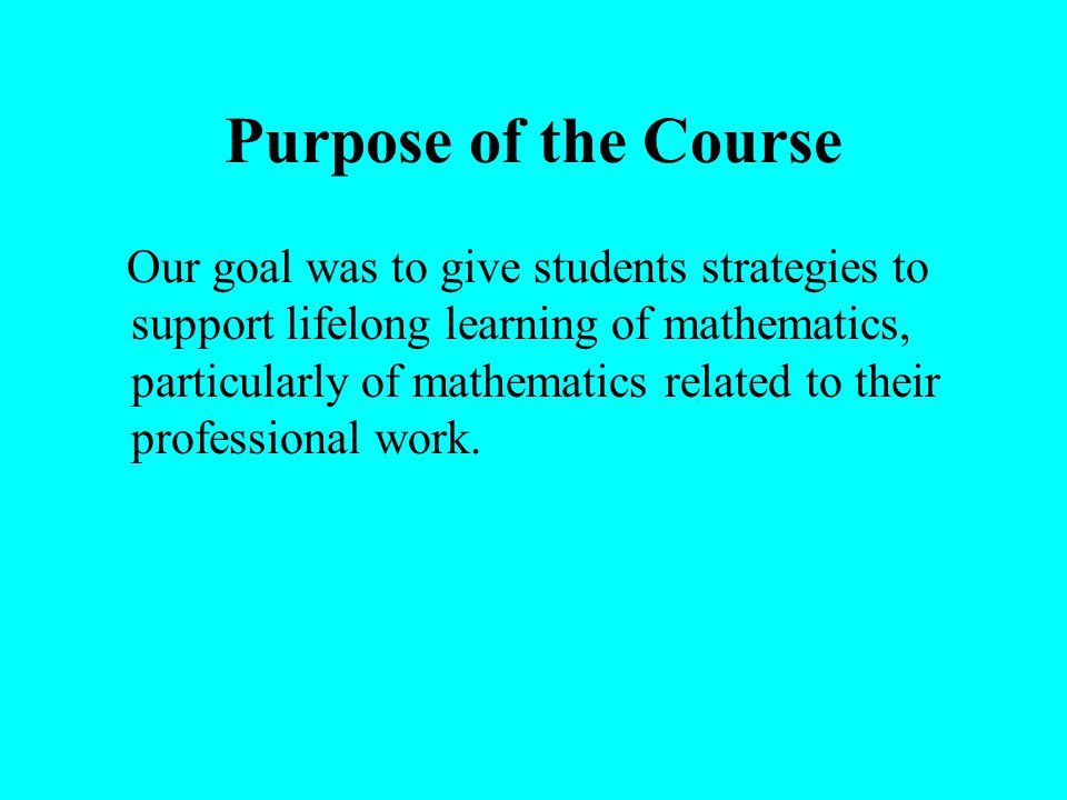 Purpose of the Course Our goal was to give students strategies to support lifelong learning of mathematics, particularly of mathematics related to their professional work.