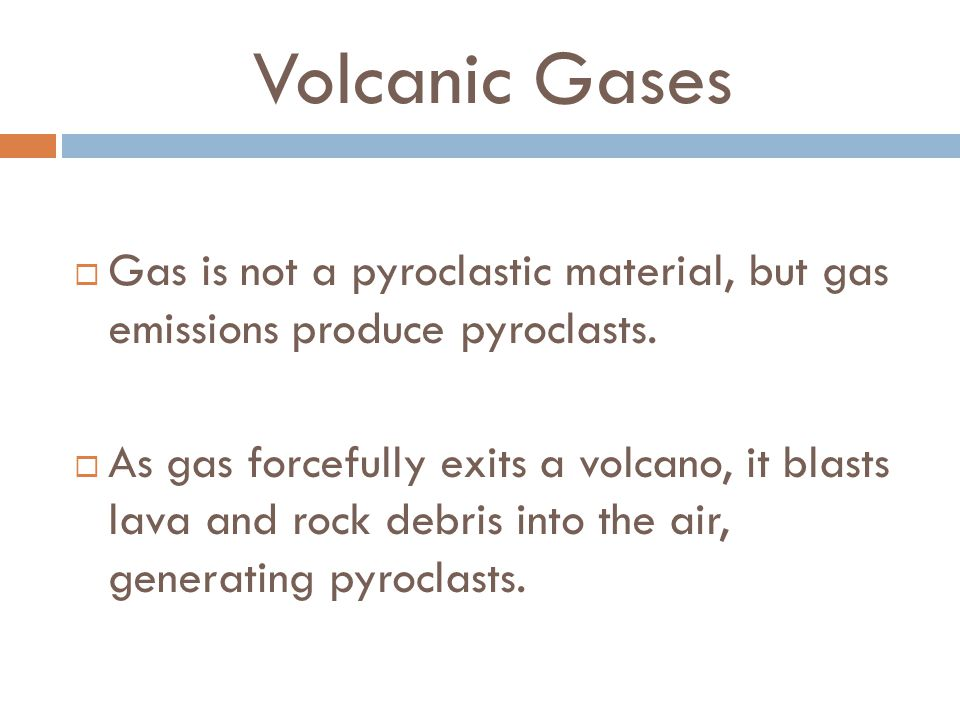 Volcanic Gases  Gas is not a pyroclastic material, but gas emissions produce pyroclasts.
