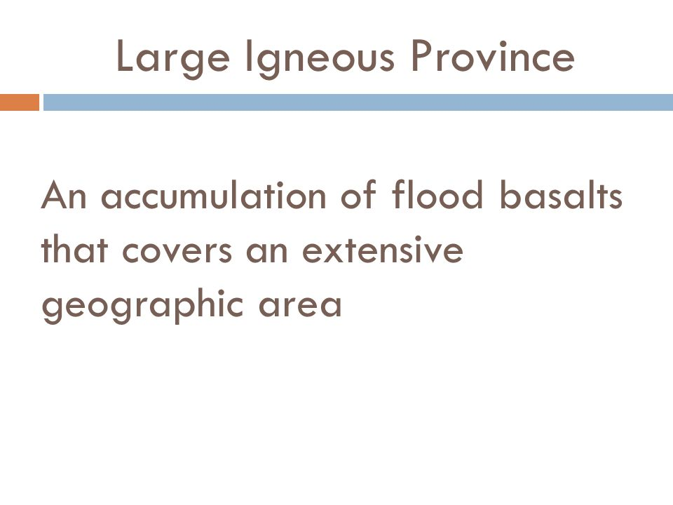 Large Igneous Province An accumulation of flood basalts that covers an extensive geographic area