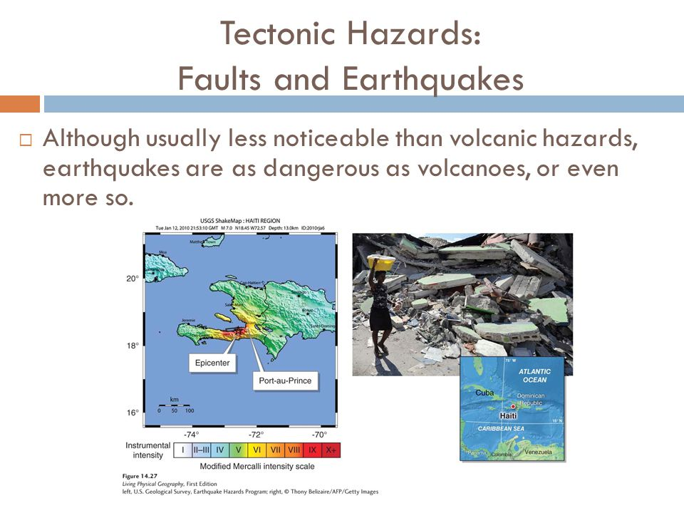 Tectonic Hazards: Faults and Earthquakes  Although usually less noticeable than volcanic hazards, earthquakes are as dangerous as volcanoes, or even
