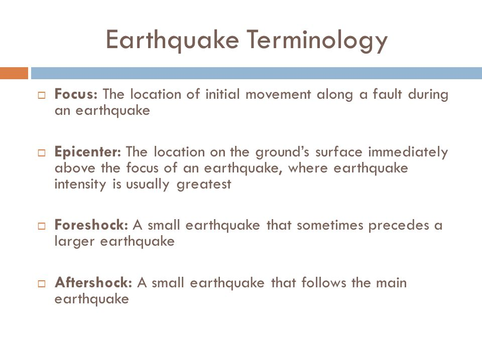 Earthquake Terminology  Focus: The location of initial movement along a fault during an earthquake  Epicenter: The location on the ground's surface immediately above the focus of an earthquake, where earthquake intensity is usually greatest  Foreshock: A small earthquake that sometimes precedes a larger earthquake  Aftershock: A small earthquake that follows the main earthquake