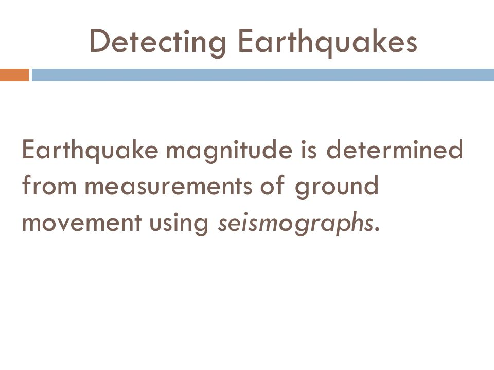 Detecting Earthquakes Earthquake magnitude is determined from measurements of ground movement using seismographs.