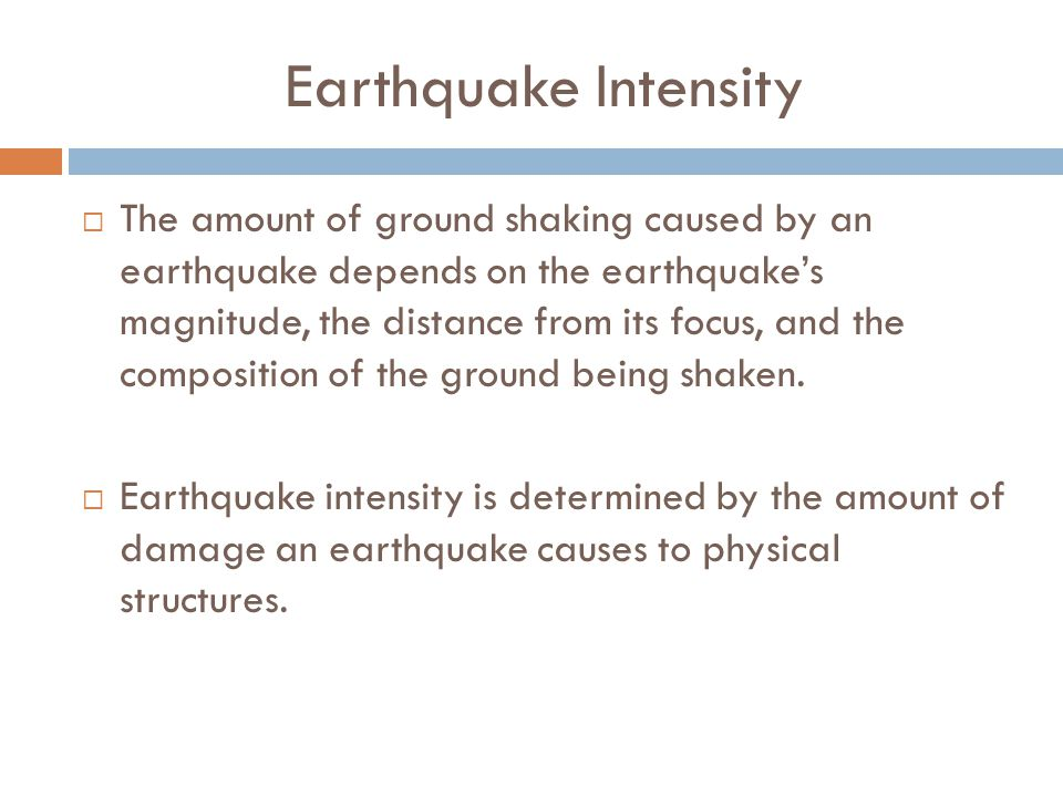 Earthquake Intensity  The amount of ground shaking caused by an earthquake depends on the earthquake's magnitude, the distance from its focus, and the composition of the ground being shaken.