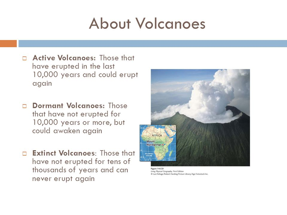 About Volcanoes  Active Volcanoes: Those that have erupted in the last 10,000 years and could erupt again  Dormant Volcanoes: Those that have not er