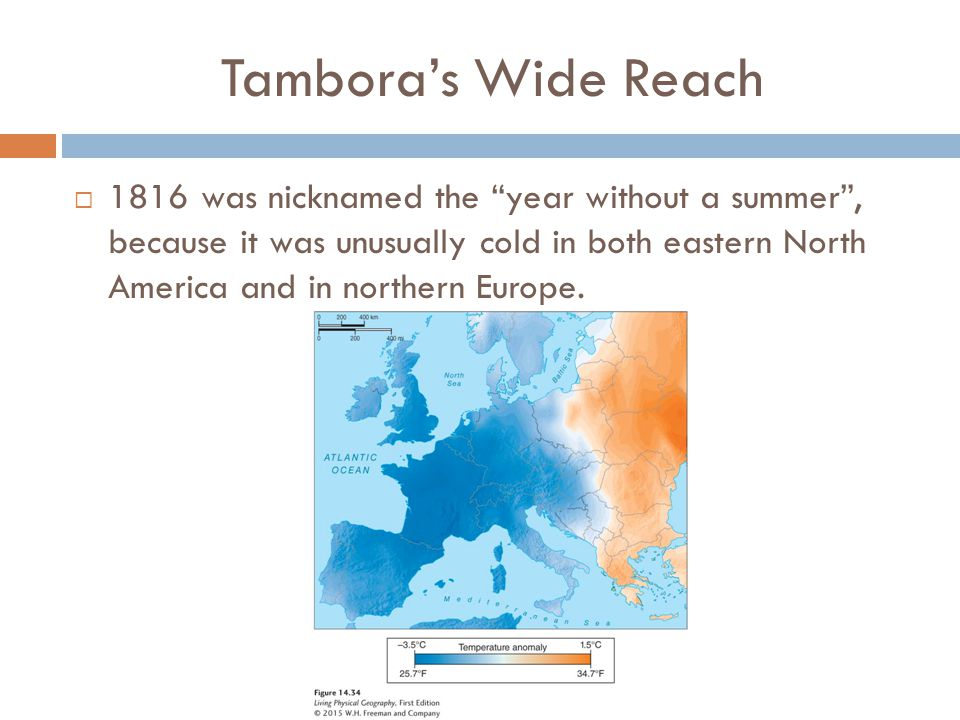 Tambora's Wide Reach  1816 was nicknamed the year without a summer , because it was unusually cold in both eastern North America and in northern Europe.