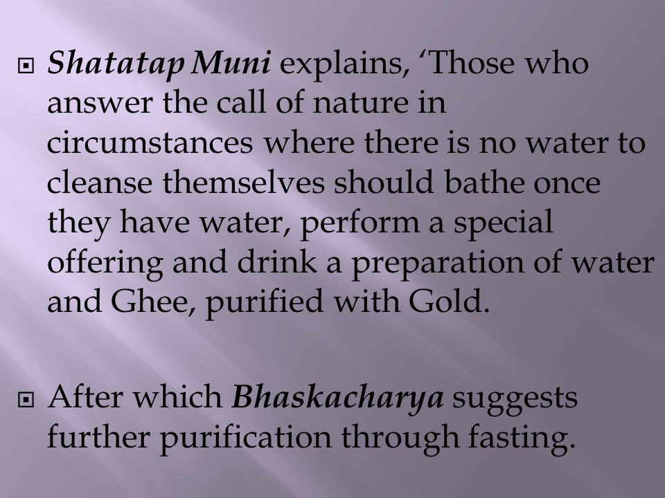  Shatatap Muni explains, 'Those who answer the call of nature in circumstances where there is no water to cleanse themselves should bathe once they have water, perform a special offering and drink a preparation of water and Ghee, purified with Gold.