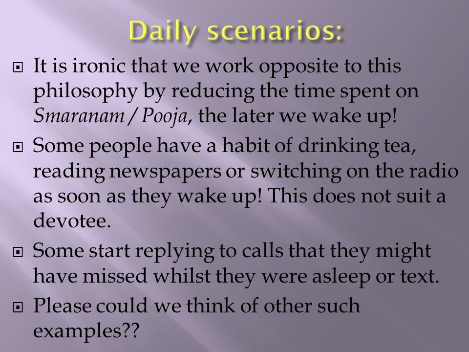  It is ironic that we work opposite to this philosophy by reducing the time spent on Smaranam / Pooja, the later we wake up.