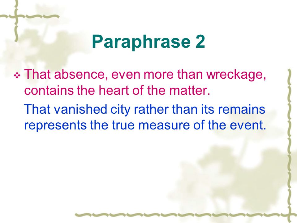 Paraphrase 2  That absence, even more than wreckage, contains the heart of the matter.