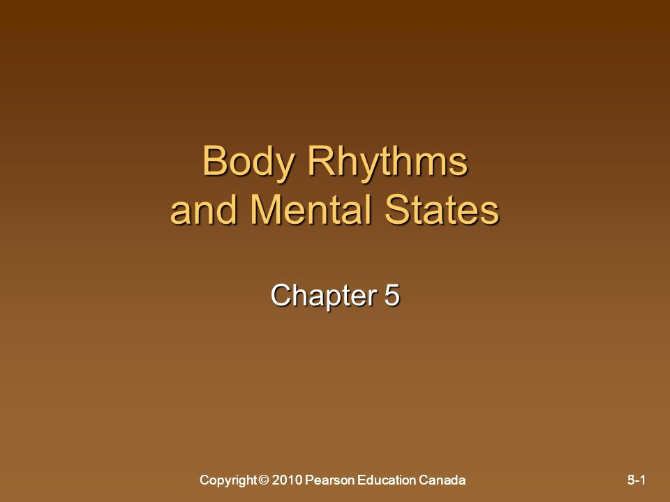 Copyright © 2010 Pearson Education Canada5-1Copyright © 2010 Pearson Education Canada3-1 Body Rhythms and Mental States Chapter 5