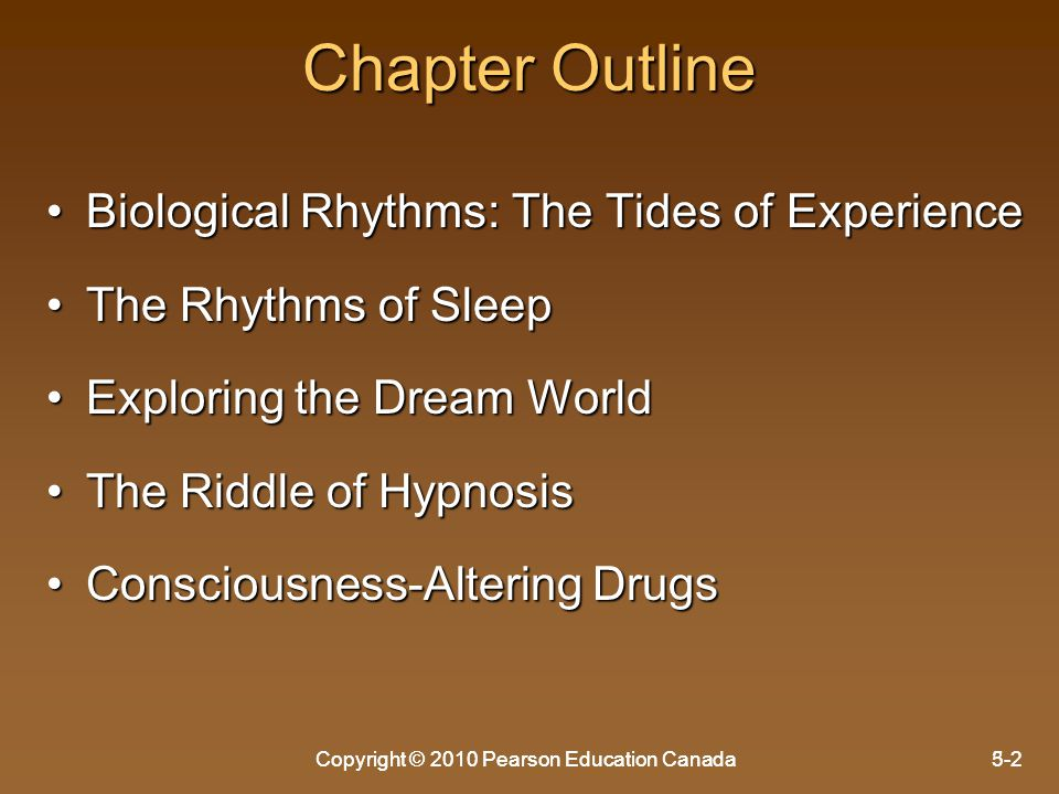 Copyright © 2010 Pearson Education Canada5-2Copyright © 2010 Pearson Education Canada3-2 Chapter Outline Biological Rhythms: The Tides of ExperienceBiological Rhythms: The Tides of Experience The Rhythms of SleepThe Rhythms of Sleep Exploring the Dream WorldExploring the Dream World The Riddle of HypnosisThe Riddle of Hypnosis Consciousness-Altering DrugsConsciousness-Altering Drugs