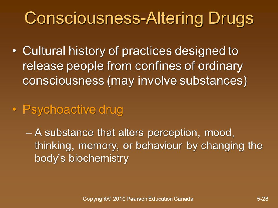 Consciousness-Altering Drugs Cultural history of practices designed to release people from confines of ordinary consciousness (may involve substances)Cultural history of practices designed to release people from confines of ordinary consciousness (may involve substances) Psychoactive drugPsychoactive drug –A substance that alters perception, mood, thinking, memory, or behaviour by changing the body's biochemistry Copyright © 2010 Pearson Education Canada5-28