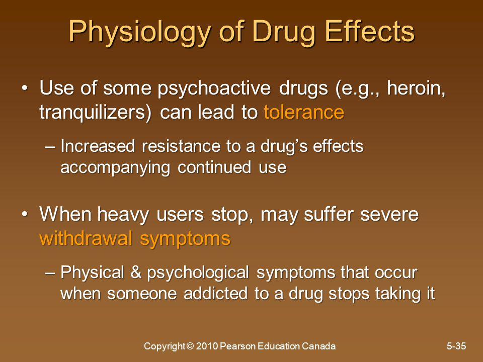 Physiology of Drug Effects Use of some psychoactive drugs (e.g., heroin, tranquilizers) can lead to toleranceUse of some psychoactive drugs (e.g., heroin, tranquilizers) can lead to tolerance –Increased resistance to a drug's effects accompanying continued use When heavy users stop, may suffer severe withdrawal symptomsWhen heavy users stop, may suffer severe withdrawal symptoms –Physical & psychological symptoms that occur when someone addicted to a drug stops taking it Copyright © 2010 Pearson Education Canada5-35