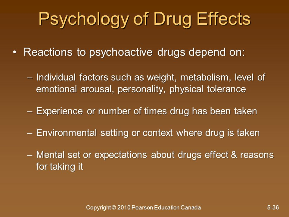 Psychology of Drug Effects Reactions to psychoactive drugs depend on:Reactions to psychoactive drugs depend on: –Individual factors such as weight, metabolism, level of emotional arousal, personality, physical tolerance –Experience or number of times drug has been taken –Environmental setting or context where drug is taken –Mental set or expectations about drugs effect & reasons for taking it Copyright © 2010 Pearson Education Canada5-36