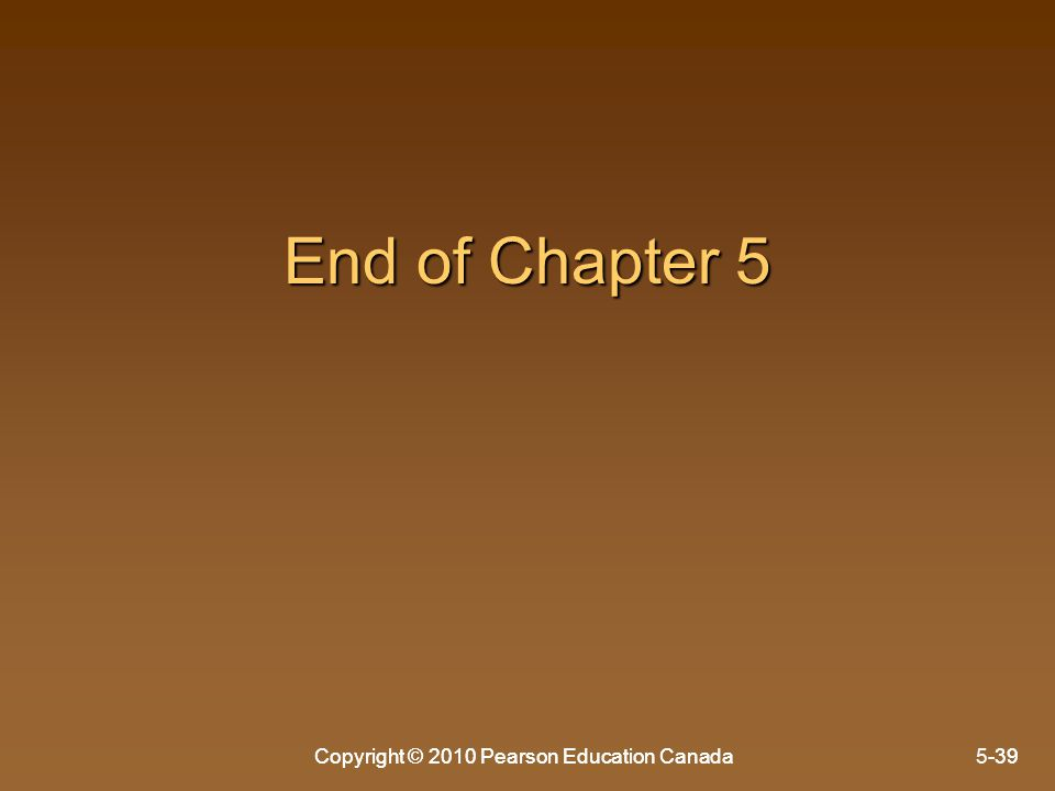 Copyright © 2010 Pearson Education Canada5-39 End of Chapter 5 Copyright © 2010 Pearson Education Canada-39