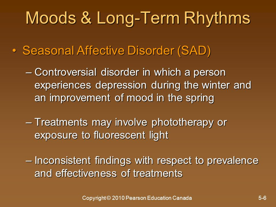 Copyright © 2010 Pearson Education Canada5-6 Moods & Long-Term Rhythms Seasonal Affective Disorder (SAD)Seasonal Affective Disorder (SAD) –Controversial disorder in which a person experiences depression during the winter and an improvement of mood in the spring –Treatments may involve phototherapy or exposure to fluorescent light –Inconsistent findings with respect to prevalence and effectiveness of treatments