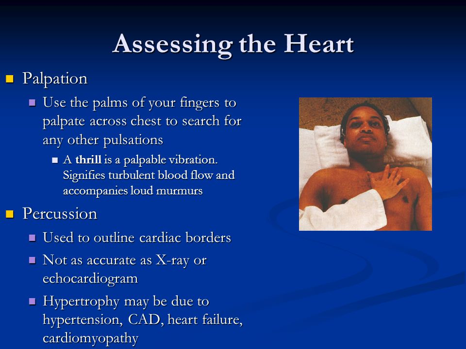Assessing the Heart Palpation Palpation Use the palms of your fingers to palpate across chest to search for any other pulsations Use the palms of your