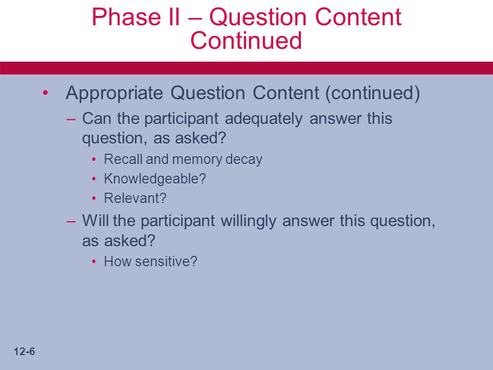 12-6 Phase II – Question Content Continued Appropriate Question Content (continued) –Can the participant adequately answer this question, as asked.