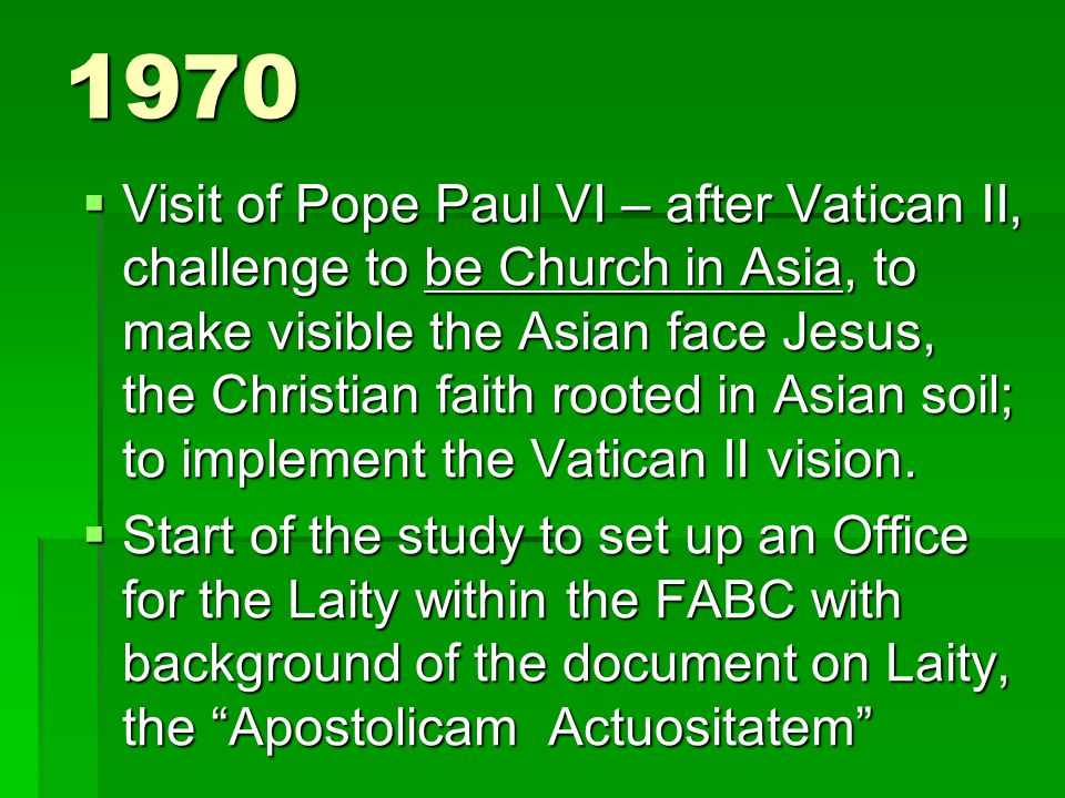 1970  Visit of Pope Paul VI – after Vatican II, challenge to be Church in Asia, to make visible the Asian face Jesus, the Christian faith rooted in Asian soil; to implement the Vatican II vision.