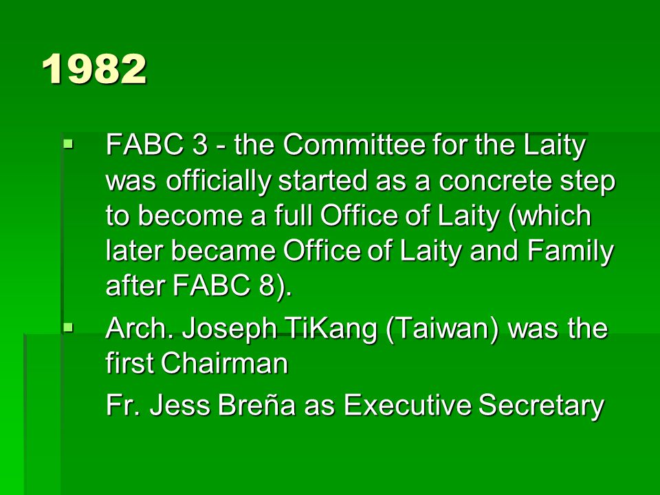 1982  FABC 3 - the Committee for the Laity was officially started as a concrete step to become a full Office of Laity (which later became Office of Laity and Family after FABC 8).
