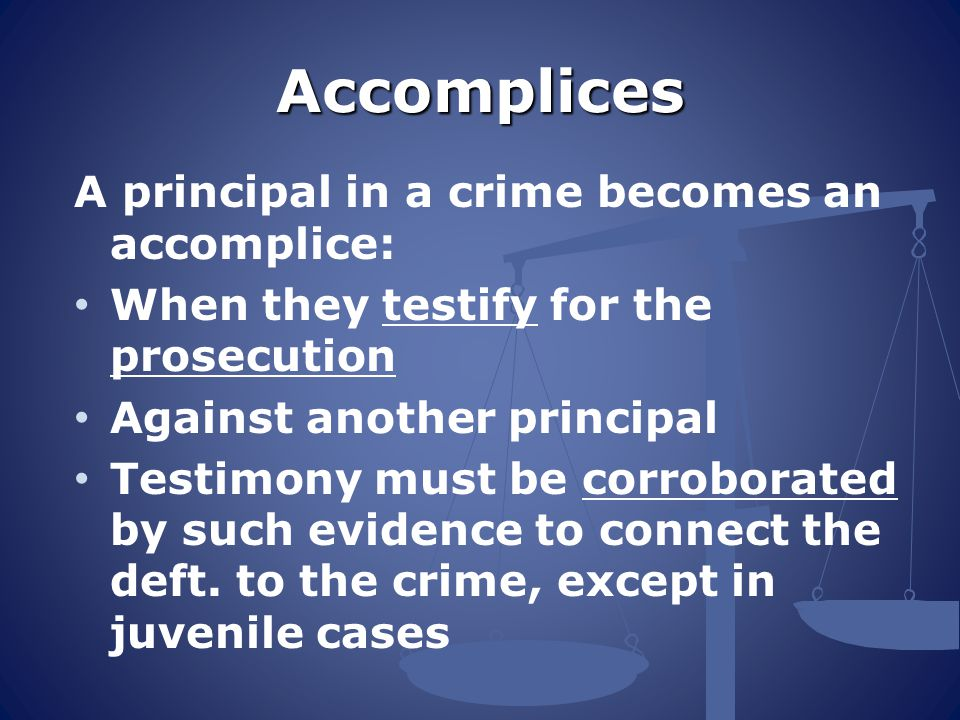 Accomplices A principal in a crime becomes an accomplice: When they testify for the prosecution Against another principal Testimony must be corroborated by such evidence to connect the deft.