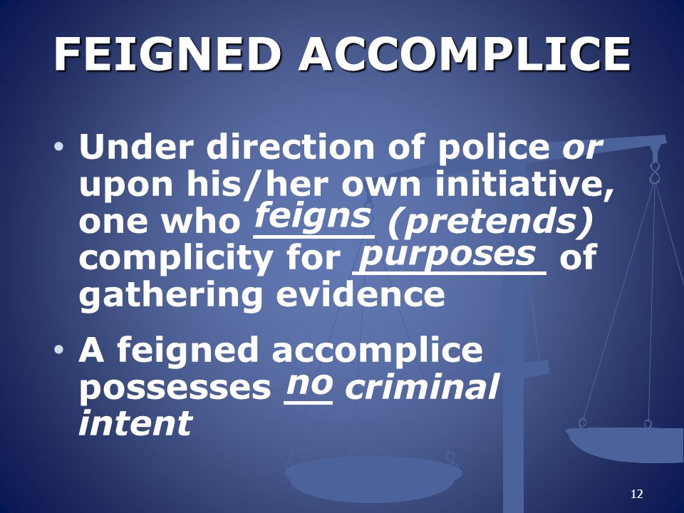 FEIGNED ACCOMPLICE FEIGNED ACCOMPLICE Under direction of police or upon his/her own initiative, one who _____ (pretends) complicity for ________ of gathering evidence A feigned accomplice possesses __ criminal intent 12 feigns purposes no