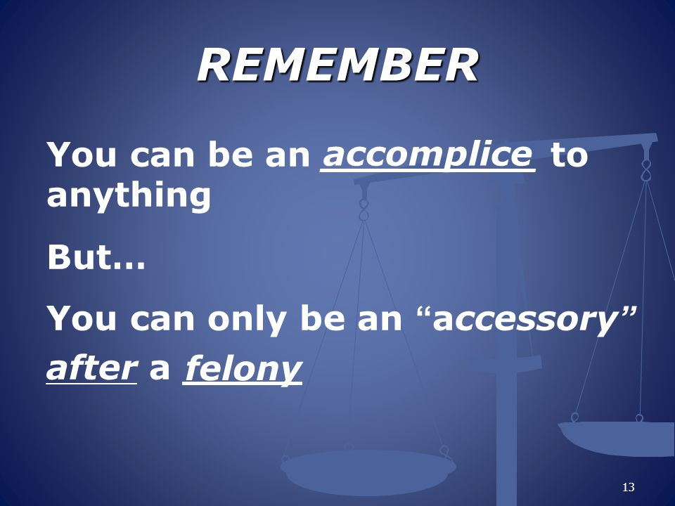 REMEMBER You can be an _________ to anything But… You can only be an accessory after a _____ 13 accomplice felony