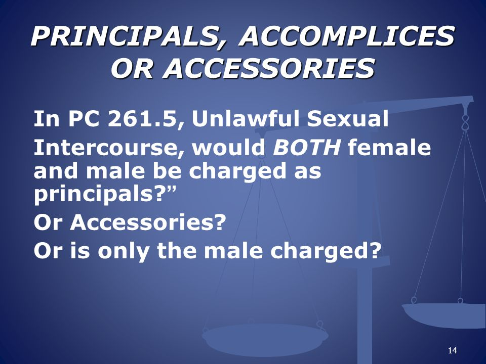 PRINCIPALS, ACCOMPLICES OR ACCESSORIES PRINCIPALS, ACCOMPLICES OR ACCESSORIES In PC 261.5, Unlawful Sexual Intercourse, would BOTH female and male be