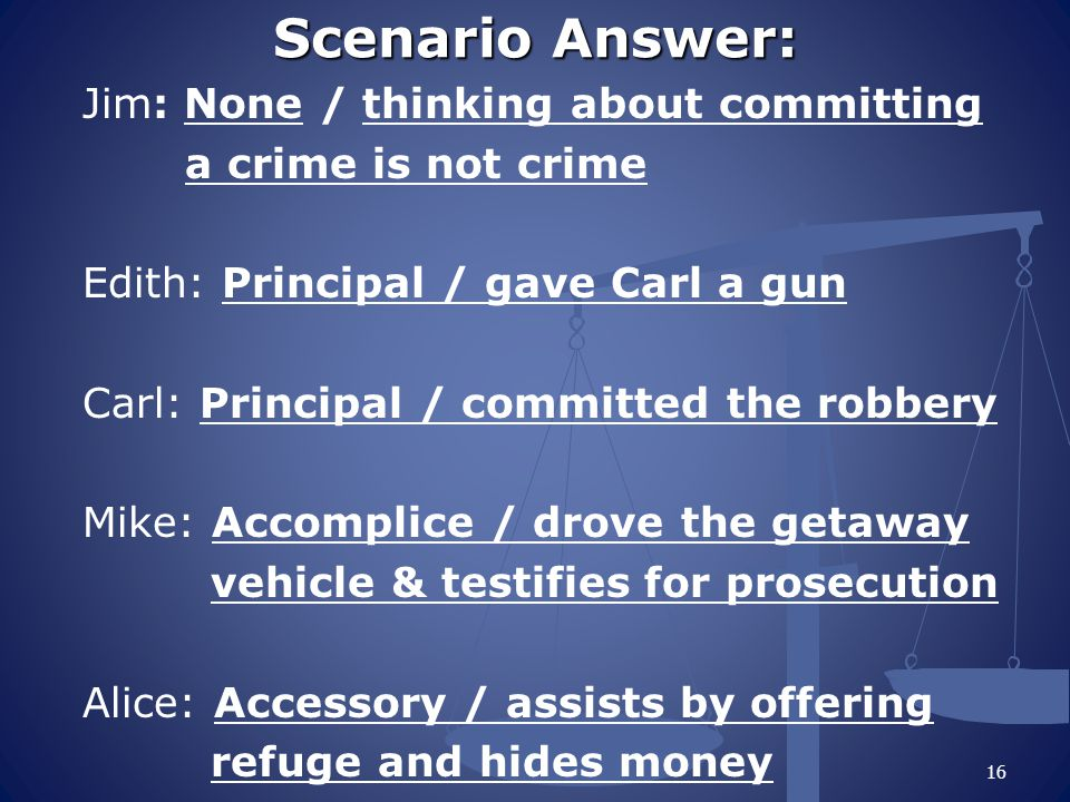 Scenario Answer: Jim: None / thinking about committing a crime is not crime Edith: Principal / gave Carl a gun Carl: Principal / committed the robbery Mike: Accomplice / drove the getaway vehicle & testifies for prosecution Alice: Accessory / assists by offering refuge and hides money 16