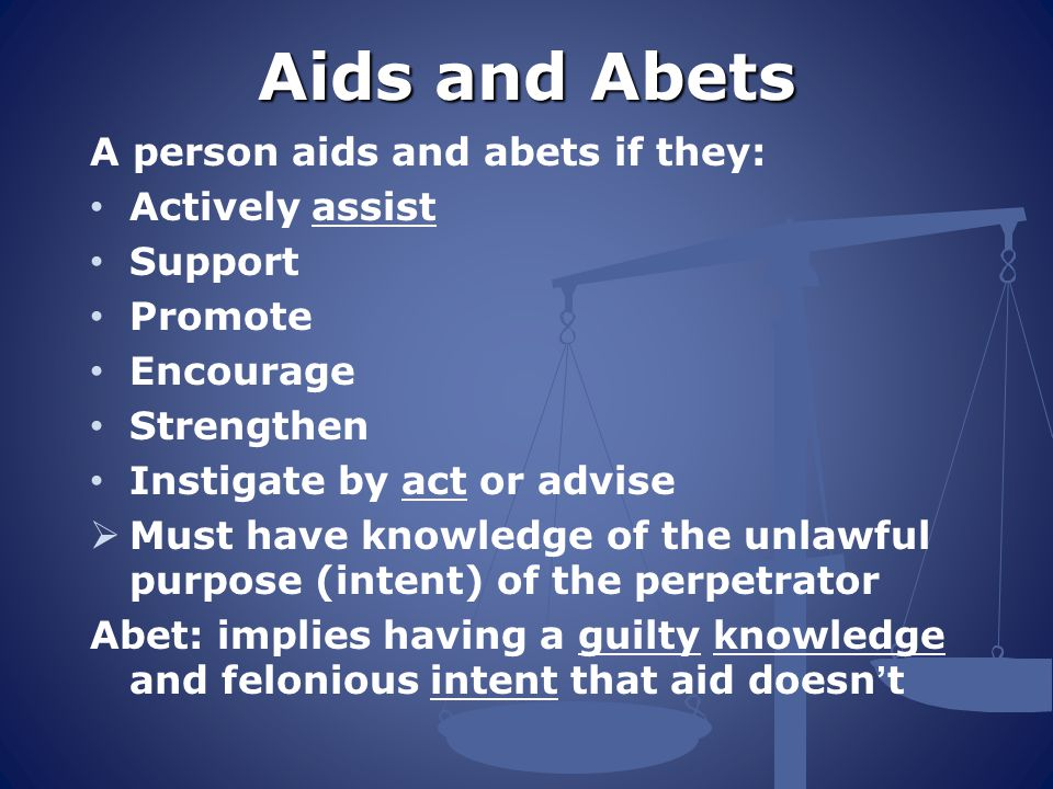 Aids and Abets A person aids and abets if they: Actively assist Support Promote Encourage Strengthen Instigate by act or advise  Must have knowledge of the unlawful purpose (intent) of the perpetrator Abet: implies having a guilty knowledge and felonious intent that aid doesn't