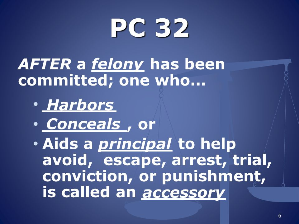 PC 32 AFTER a _____ has been committed; one who... _______ ________, or Aids a _______ to help avoid, escape, arrest, trial, conviction, or punishment
