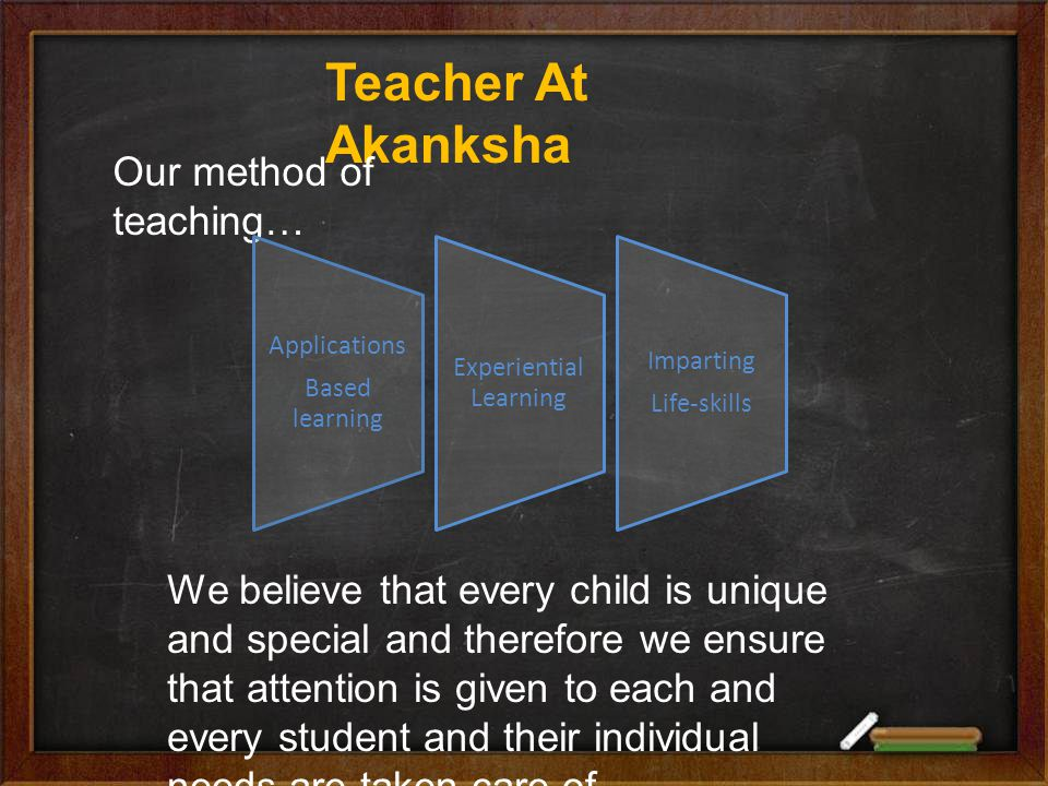 Teacher At Akanksha Our method of teaching… Applications Based learning Experiential Learning Imparting Life-skills We believe that every child is unique and special and therefore we ensure that attention is given to each and every student and their individual needs are taken care of.