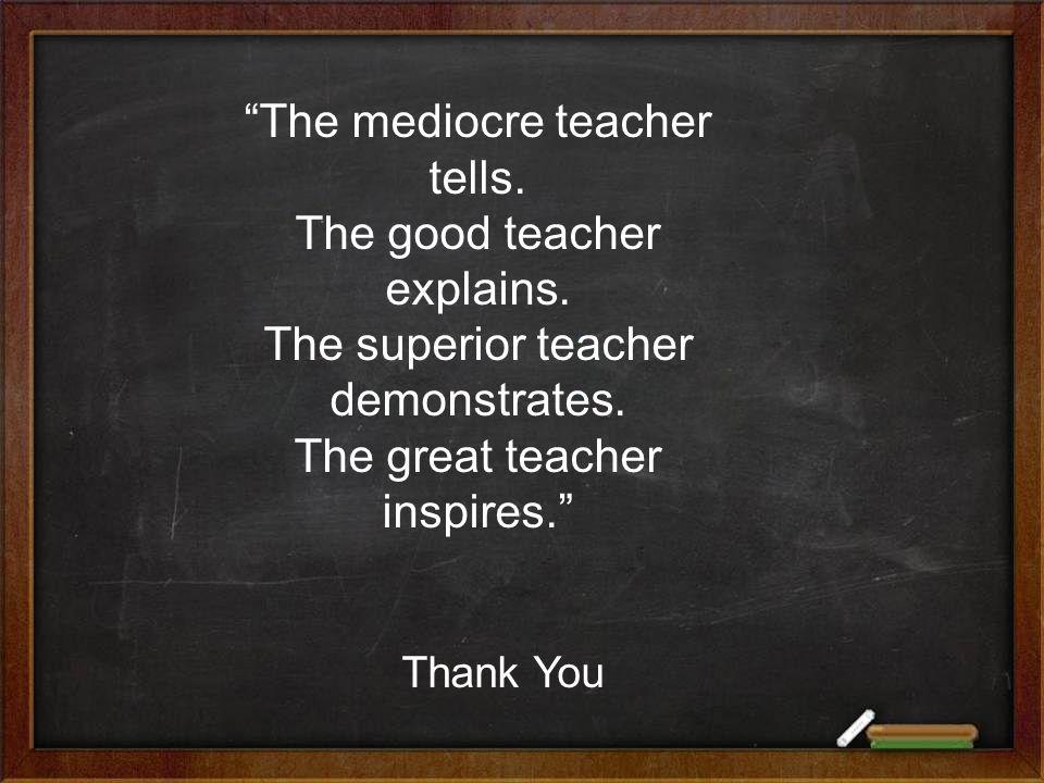 Thank You The mediocre teacher tells. The good teacher explains.