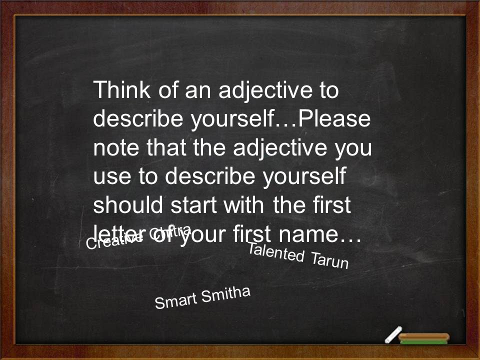 Think of an adjective to describe yourself…Please note that the adjective you use to describe yourself should start with the first letter of your first name… Creative Chitra Talented Tarun Smart Smitha