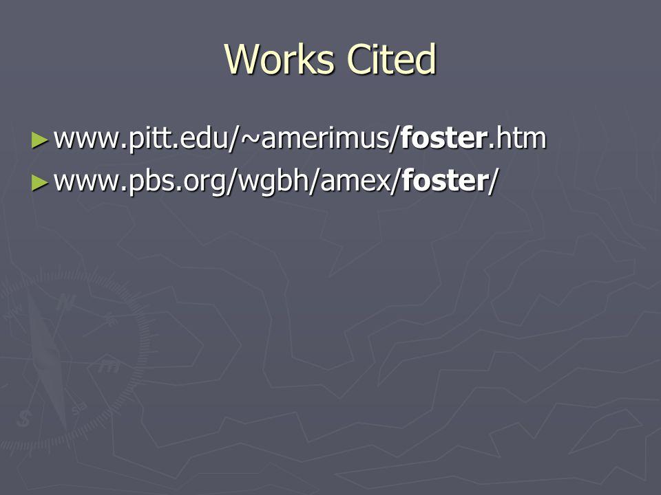 Works Cited ► www.pitt.edu/~amerimus/foster.htm ► www.pbs.org/wgbh/amex/foster/