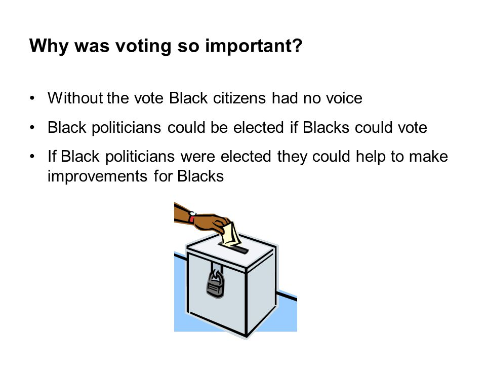 Why was voting so important? Without the vote Black citizens had no voice Black politicians could be elected if Blacks could vote If Black politicians
