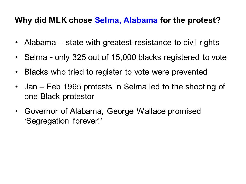 Why did MLK chose Selma, Alabama for the protest? Alabama – state with greatest resistance to civil rights Selma - only 325 out of 15,000 blacks regis
