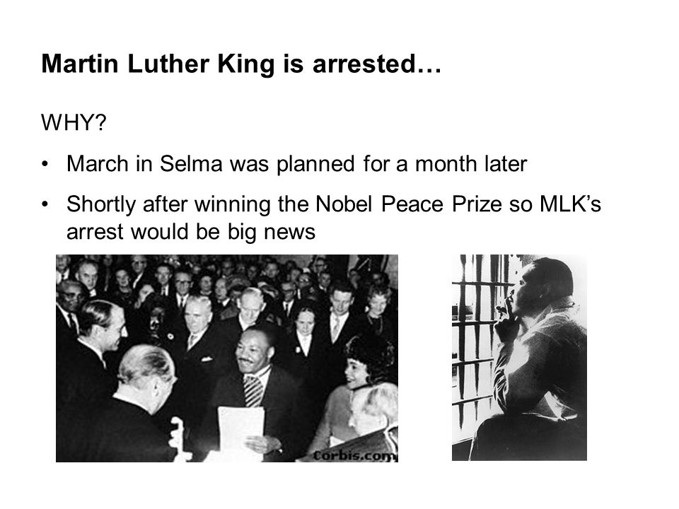 Martin Luther King is arrested… WHY? March in Selma was planned for a month later Shortly after winning the Nobel Peace Prize so MLK's arrest would be