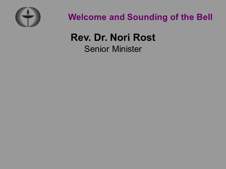 Rev. Dr. Nori Rost Senior Minister Welcome and Sounding of the Bell
