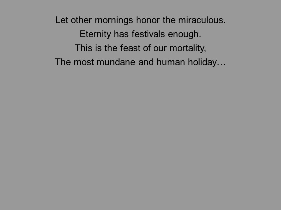 Let other mornings honor the miraculous. Eternity has festivals enough.
