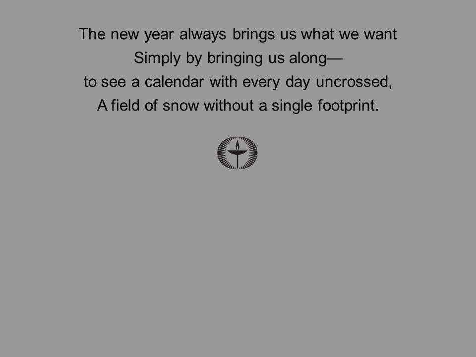 The new year always brings us what we want Simply by bringing us along— to see a calendar with every day uncrossed, A field of snow without a single footprint.