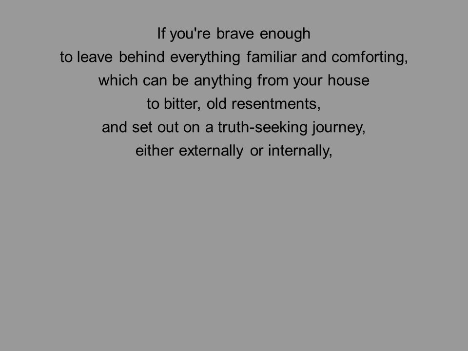 If you re brave enough to leave behind everything familiar and comforting, which can be anything from your house to bitter, old resentments, and set out on a truth-seeking journey, either externally or internally,