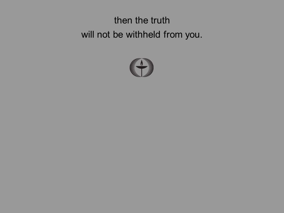then the truth will not be withheld from you.