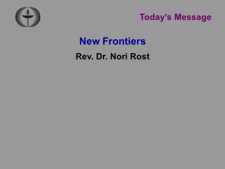 Today's Message New Frontiers Rev. Dr. Nori Rost