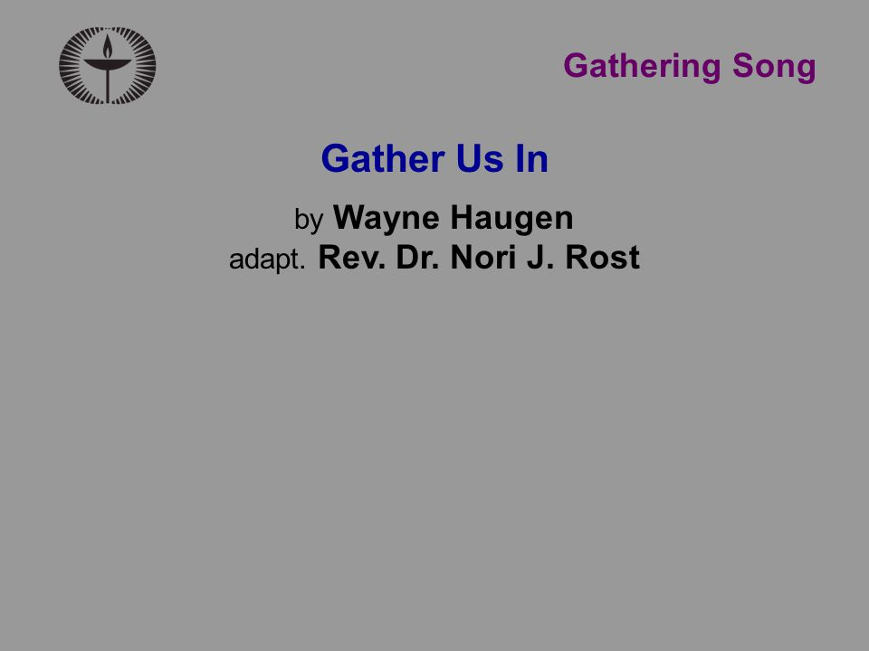 Gather Us In by Wayne Haugen adapt. Rev. Dr. Nori J. Rost Gathering Song