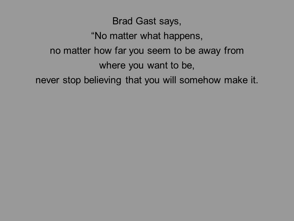 Brad Gast says, No matter what happens, no matter how far you seem to be away from where you want to be, never stop believing that you will somehow make it.