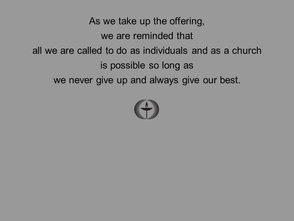 As we take up the offering, we are reminded that all we are called to do as individuals and as a church is possible so long as we never give up and always give our best.