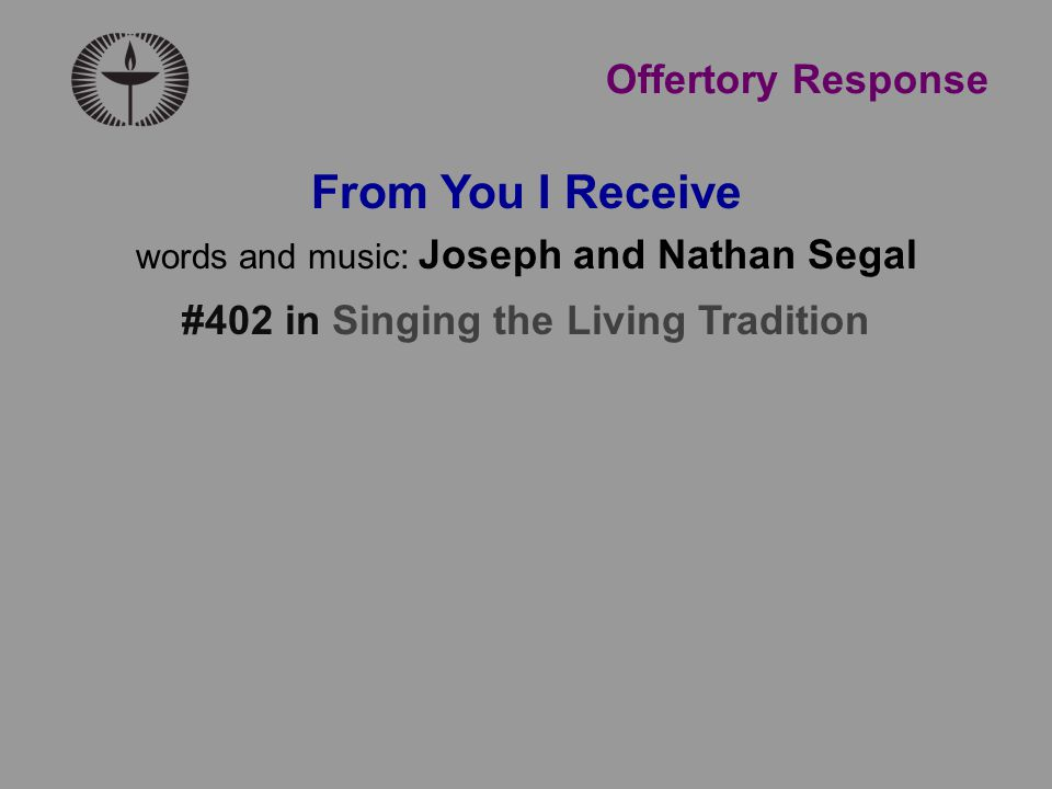 From You I Receive words and music: Joseph and Nathan Segal #402 in Singing the Living Tradition Offertory Response